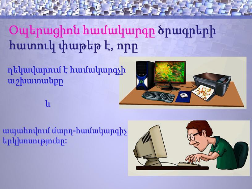Օպերացիոն համակարգը ծրագրերի հատուկ փաթեթ է, որը ղեկավարում է համակարգչի աշխատանքը և ապահովում մարդ-համակարգիչ երկխոսությունը: