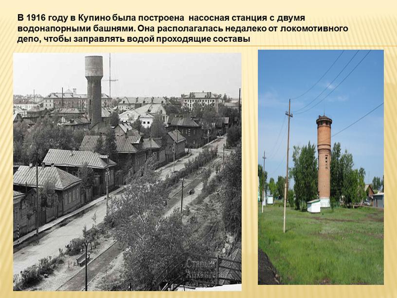 В 1916 году в Купино была построена насосная станция с двумя водонапорными башнями