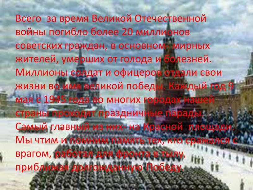 Всего за время Великой Отечественной войны погибло более 20 миллионов советских граждан, в основном- мирных жителей, умерших от голода и болезней