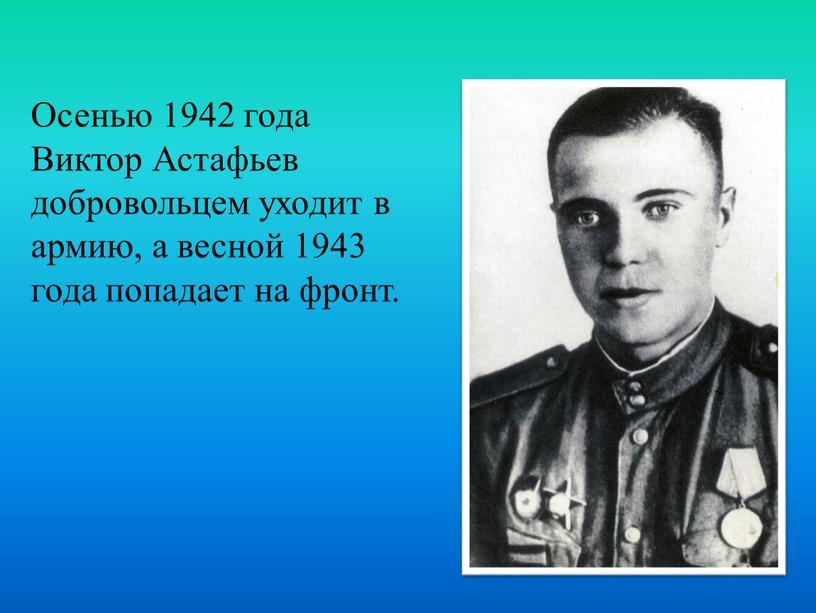 Осенью 1942 года Виктор Астафьев добровольцем уходит в армию, а весной 1943 года попадает на фронт