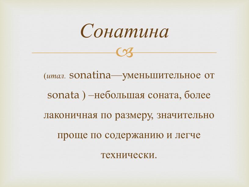 ( итал. sonatina—уменьшительное от sonata ) –небольшая соната, более лаконичная по размеру, значительно проще по содержанию и легче технически. Сонатина