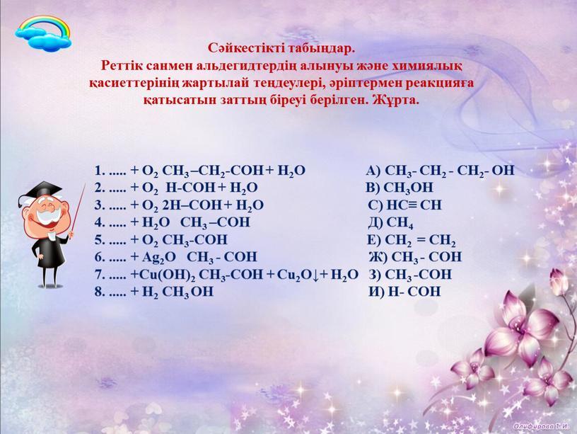 Сәйкестікті табыңдар. Реттік санмен альдегидтердің алынуы және химиялық қасиеттерінің жартылай теңдеулері, әріптермен реакцияға қатысатын заттың біреуі берілген