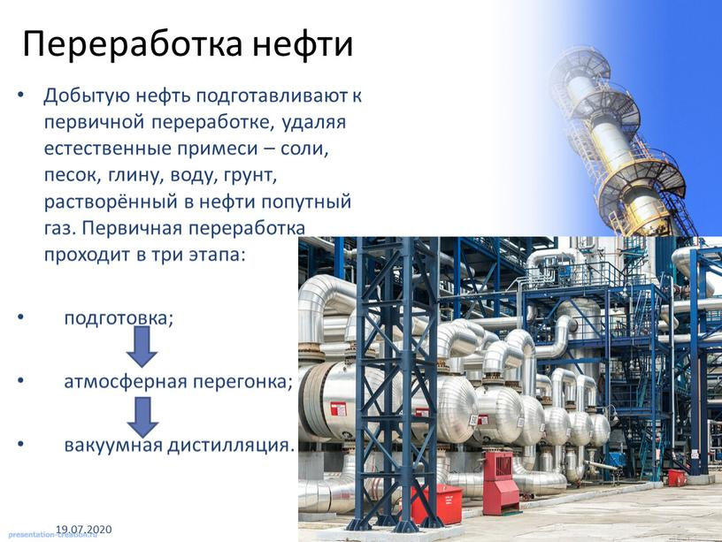 Добытую нефть подготавливают к первичной переработке, удаляя естественные примеси – соли, песок, глину, воду, грунт, растворённый в нефти попутный газ
