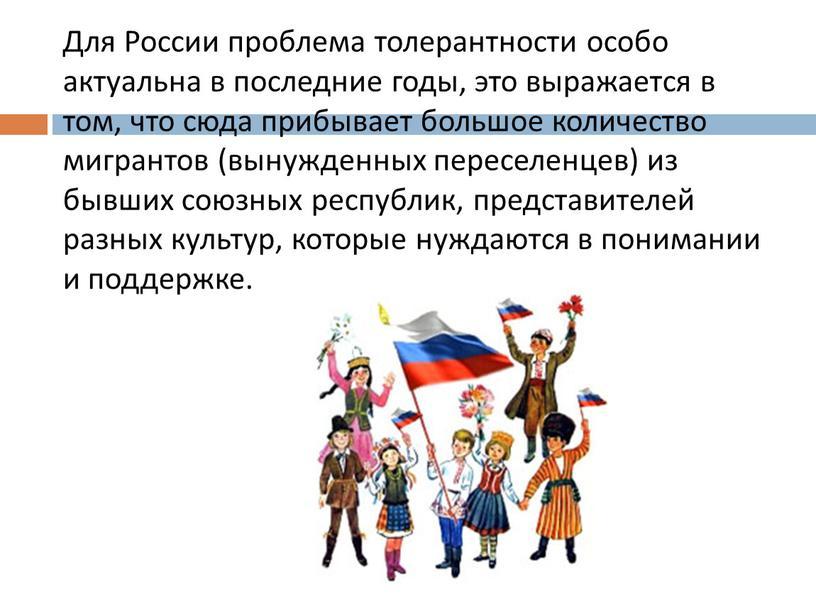 Для России проблема толерантности особо актуальна в последние годы, это выражается в том, что сюда прибывает большое количество мигрантов (вынужденных переселенцев) из бывших союзных республик,…
