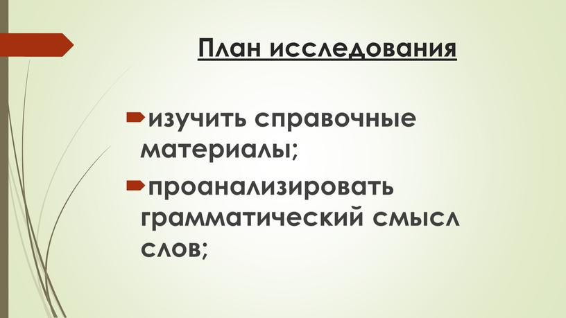 План исследования изучить справочные материалы; проанализировать грамматический смысл слов;