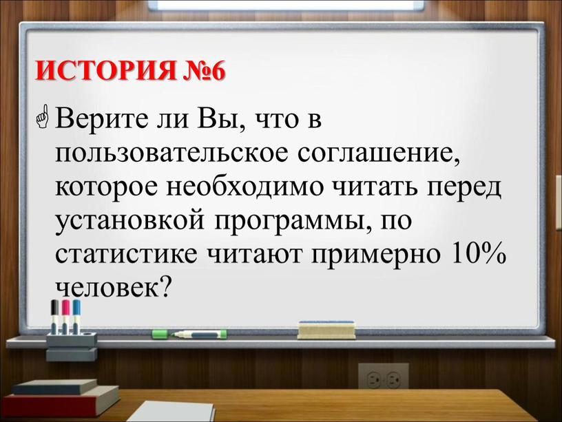 История №6 Верите ли Вы, что в пользовательское соглашение, которое необходимо читать перед установкой программы, по статистике читают примерно 10% человек?