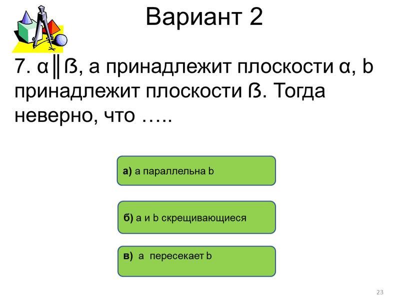 Вариант 2 в) а пересекает b б) а и b скрещивающиеся а) а параллельна b 23 7