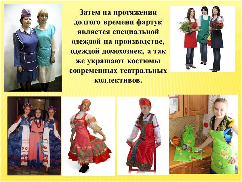 Затем на протяжении долгого времени фартук является специальной одеждой на производстве, одеждой домохозяек, а так же украшают костюмы современных театральных коллективов