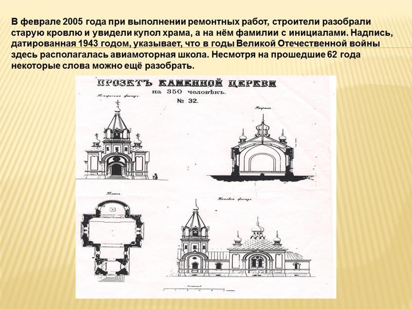 В феврале 2005 года при выполнении ремонтных работ, строители разобрали старую кровлю и увидели купол храма, а на нём фамилии с инициалами
