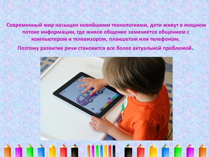 Современный мир насыщен новейшими технологиями, дети живут в мощном потоке информации, где живое общение заменяется общением с компьютером и телевизором, планшетом или телефоном