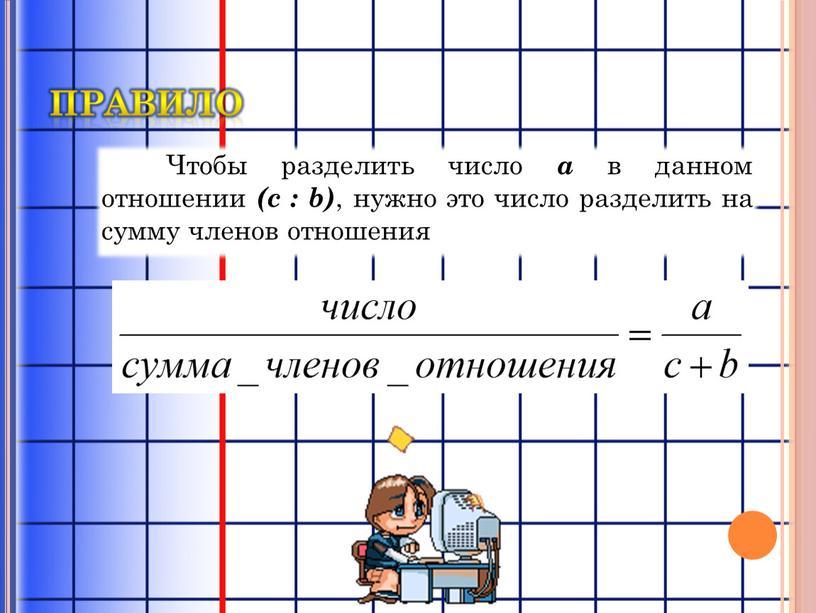 Чтобы разделить число a в данном отношении (c : b) , нужно это число разделить на сумму членов отношения