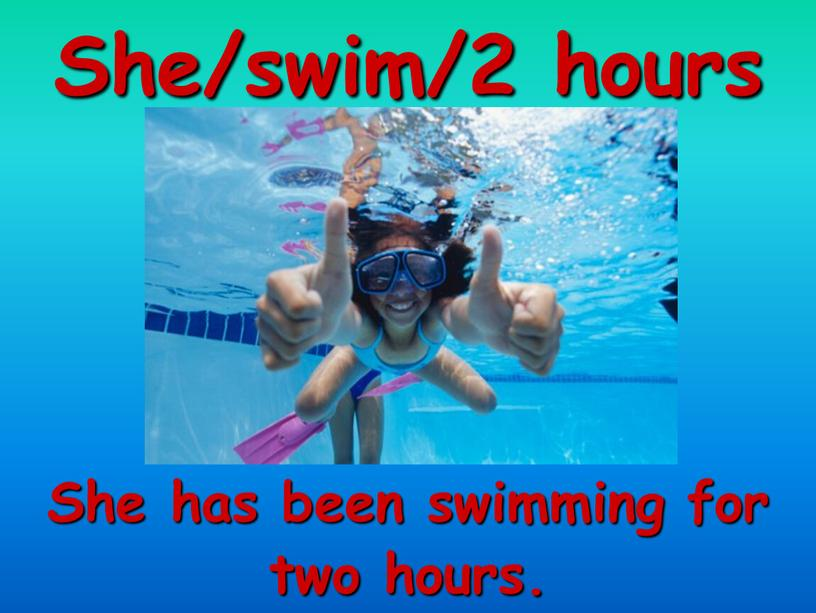 She/swim/2 hours She has been swimming for two hours