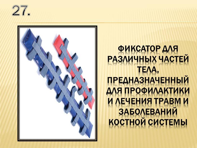 27. фиксатор для различных частей тела, предназначенный для профилактики и лечения травм и заболеваний костной системы