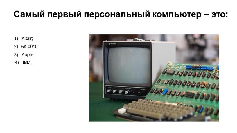 Самый первый персональный компьютер – это: