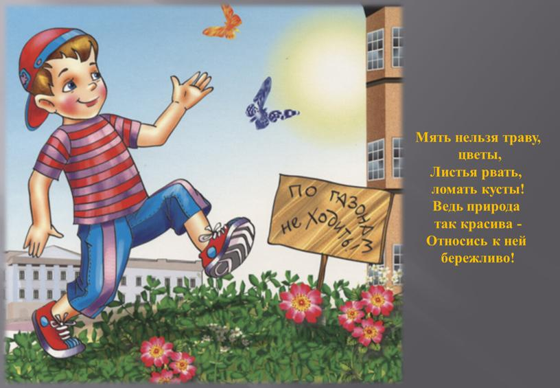Мять нельзя траву, цветы, Листья рвать, ломать кусты!