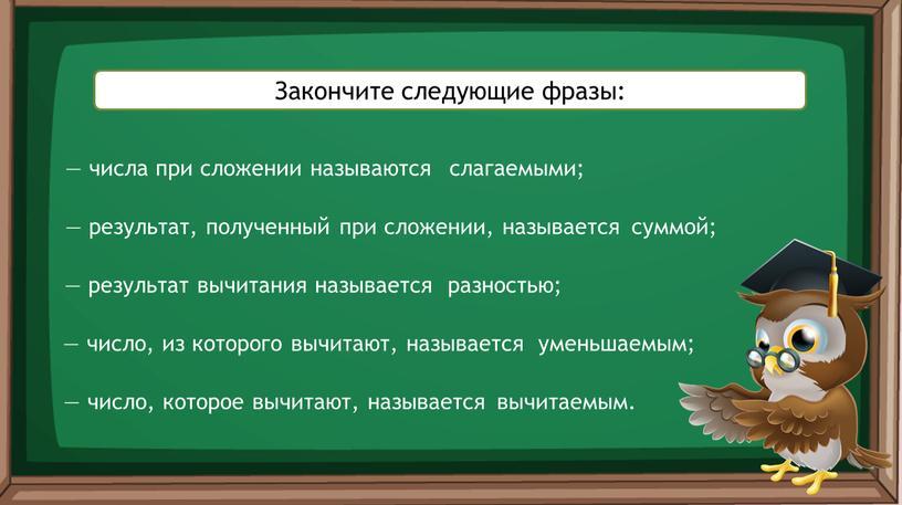Закончите следующие фразы: — числа при сложении называются — результат, полученный при сложении, называется — результат вычитания называется — число, которое вычитают, называется слагаемыми; суммой;…