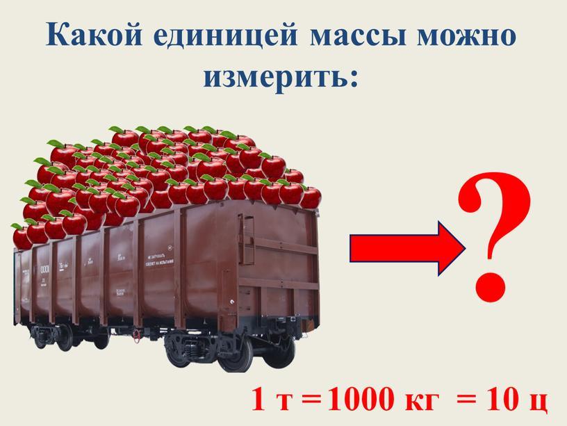 Какой единицей массы можно измерить: ? 1 т = 1000 кг = 10 ц
