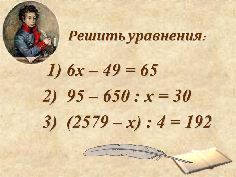 Решить уравнения: 1) 6x – 49 = 65 95 – 650 : x = 30 (2579 – x) : 4 = 192