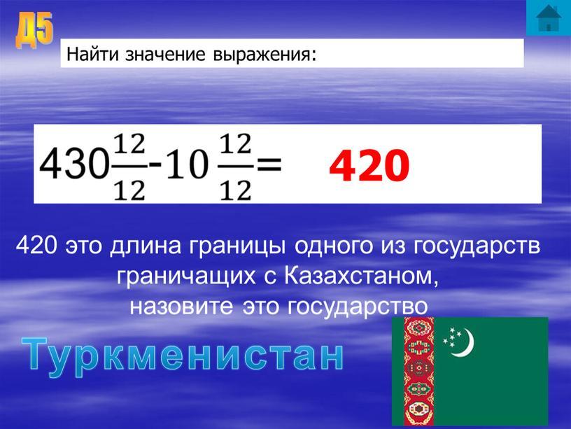 Д5 Найти значение выражения: 420 ответ 420 это длина границы одного из государств граничащих с