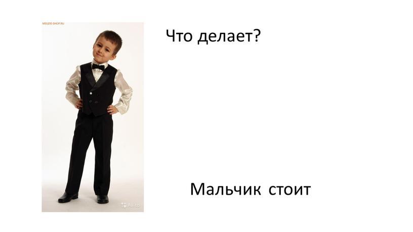 Что делает? стоит Мальчик