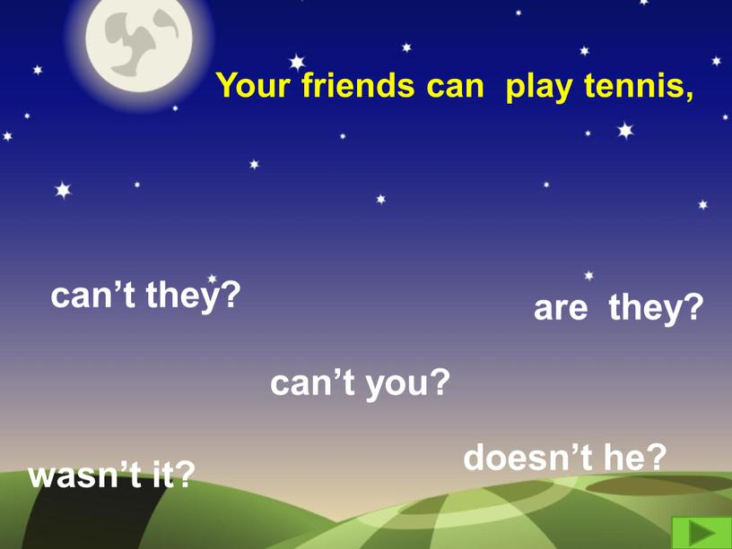 Your friends can play tennis, can't they? are they? wasn't it? can't you? doesn't he?