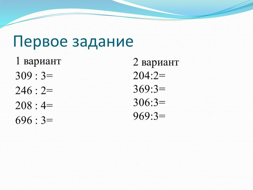 Первое задание 1 вариант 309 : 3= 246 : 2= 208 : 4= 696 : 3= 2 вариант 204:2= 369:3= 306:3= 969:3=