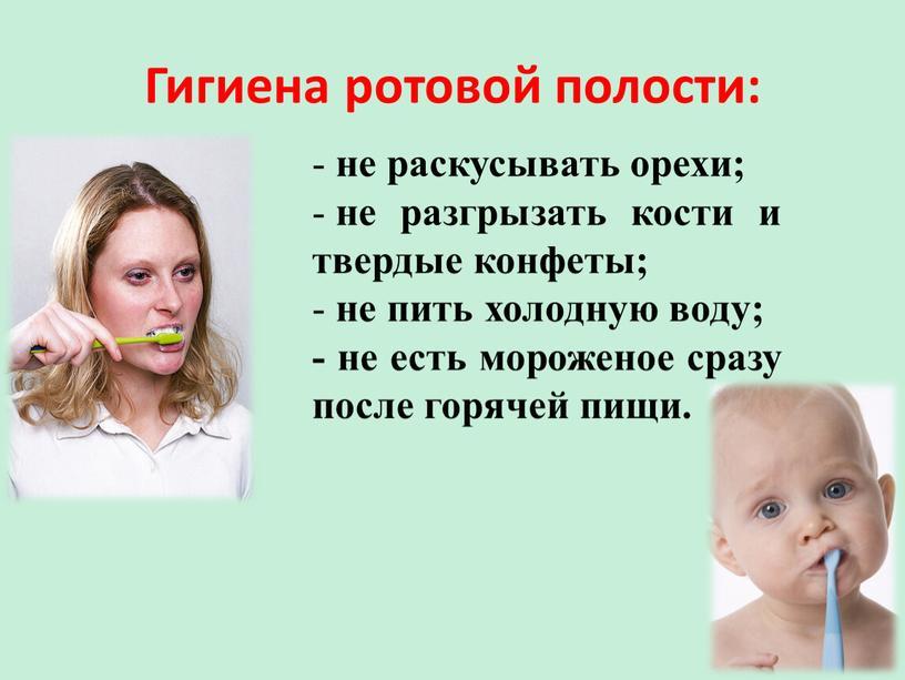 Гигиена ротовой полости: не раскусывать орехи; не разгрызать кости и твердые конфеты; не пить холодную воду; - не есть мороженое сразу после горячей пищи