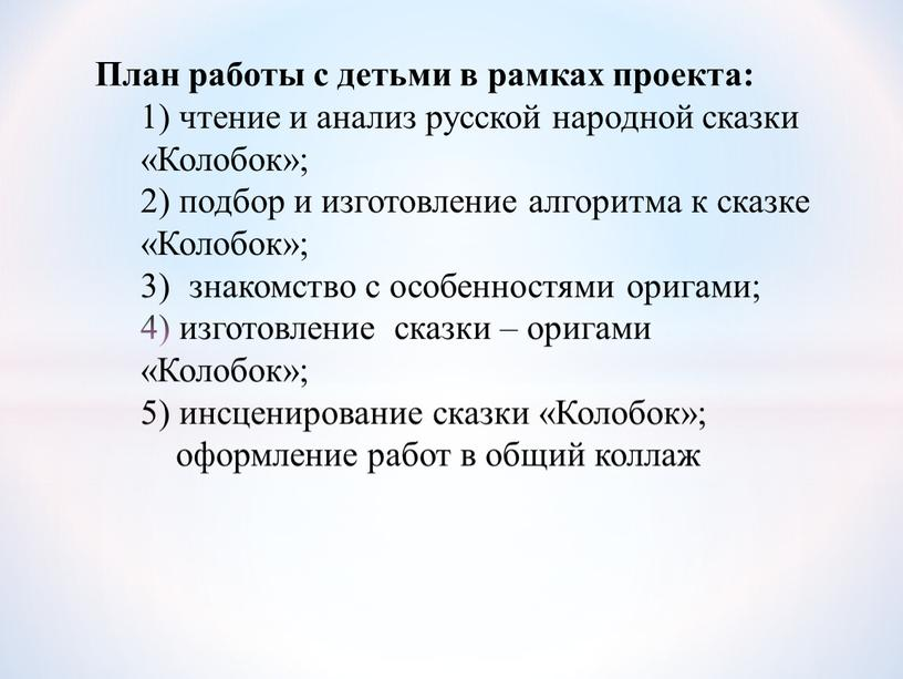 План работы с детьми в рамках проекта: 1) чтение и анализ русской народной сказки «Колобок»; 2) подбор и изготовление алгоритма к сказке «Колобок»; 3) знакомство…