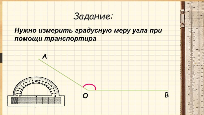 Задание: Нужно измерить градусную меру угла при помощи транспортира