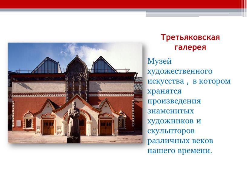 Третьяковская галерея Музей художественного искусства , в котором хранятся произведения знаменитых художников и скульпторов различных веков нашего времени