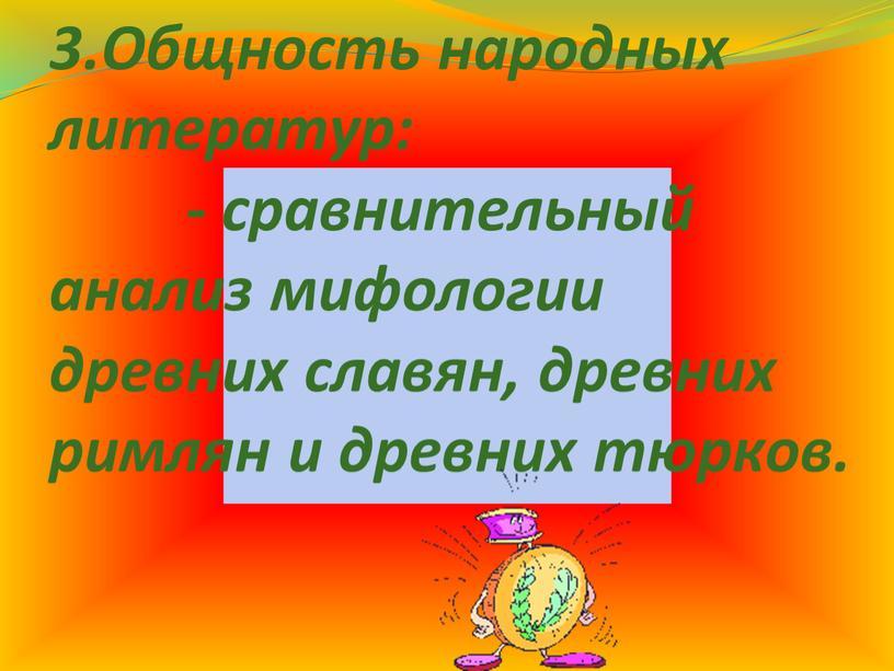 Общность народных литератур: - сравнительный анализ мифологии древних славян, древних римлян и древних тюрков