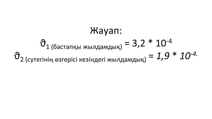 Жауап: ϑ1 (бастапқы жылдамдық) = 3,2 * 10-4 ϑ2 (сутегінің өзгерісі кезіндегі жылдамдық) = 1,9 * 10-4