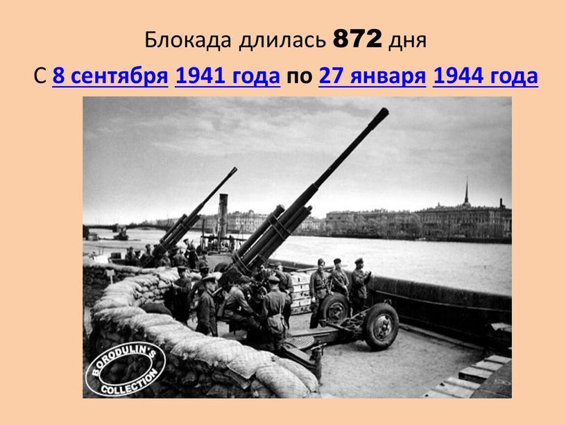 Блокада длилась 872 дня С 8 сентября 1941 года по 27 января 1944 года
