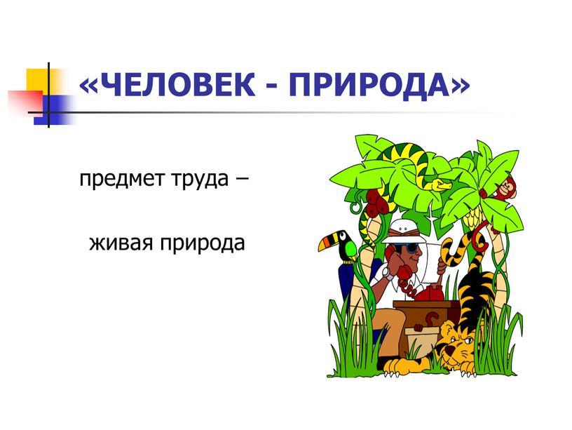 предмет труда – живая природа «ЧЕЛОВЕК - ПРИРОДА»