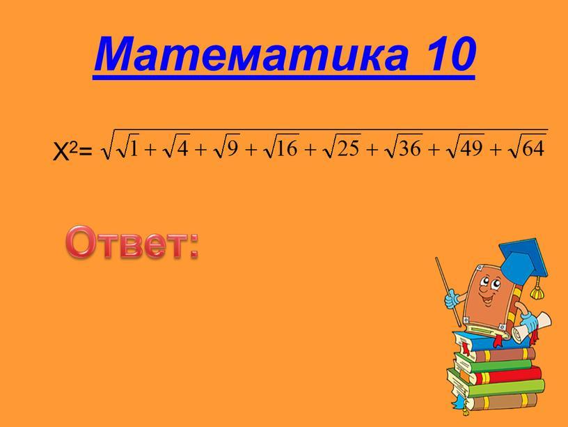 Математика 10 X2= Ответ: