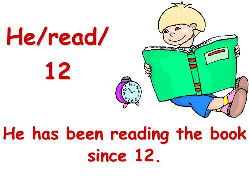 He/read/12 He has been reading the book since 12