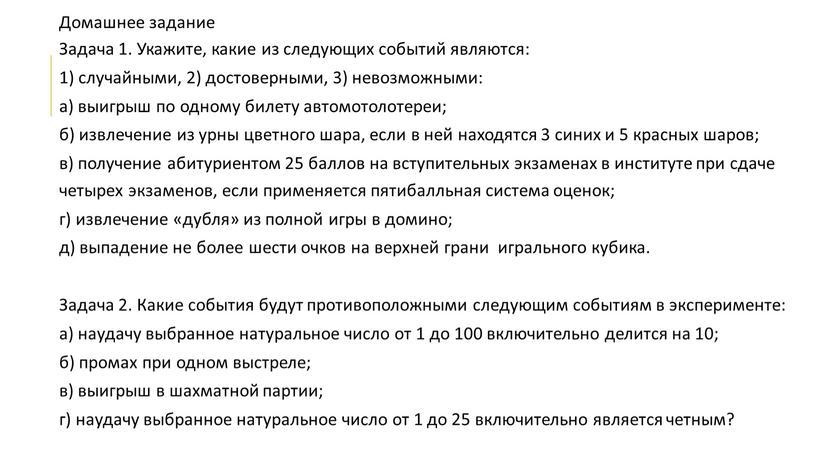 Домашнее задание Задача 1. Укажите, какие из следующих событий являются: 1) случайными, 2) достоверными, 3) невозможными: а) выигрыш по одному билету автомотолотереи; б) извлечение из…