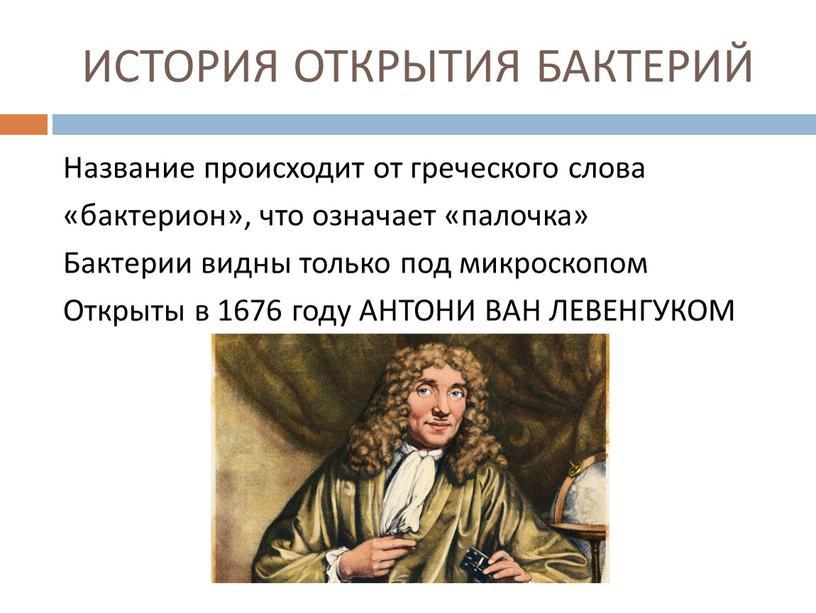 ИСТОРИЯ ОТКРЫТИЯ БАКТЕРИЙ Название происходит от греческого слова «бактерион», что означает «палочка»