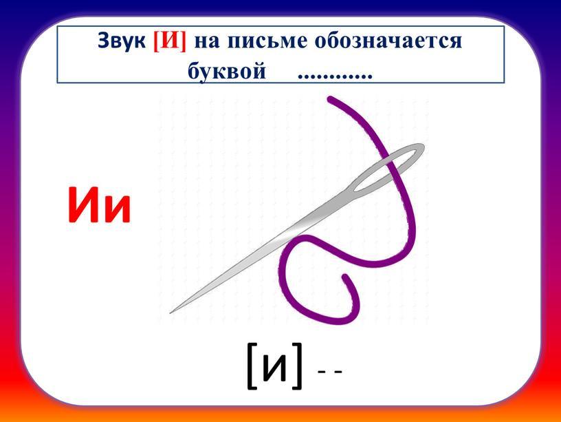 Ии [и] - - Звук [И] на письме обозначается буквой