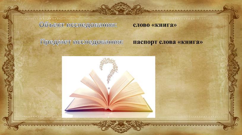 Объект исследования: Предмет исследования: слово «книга» паспорт слова «книга»
