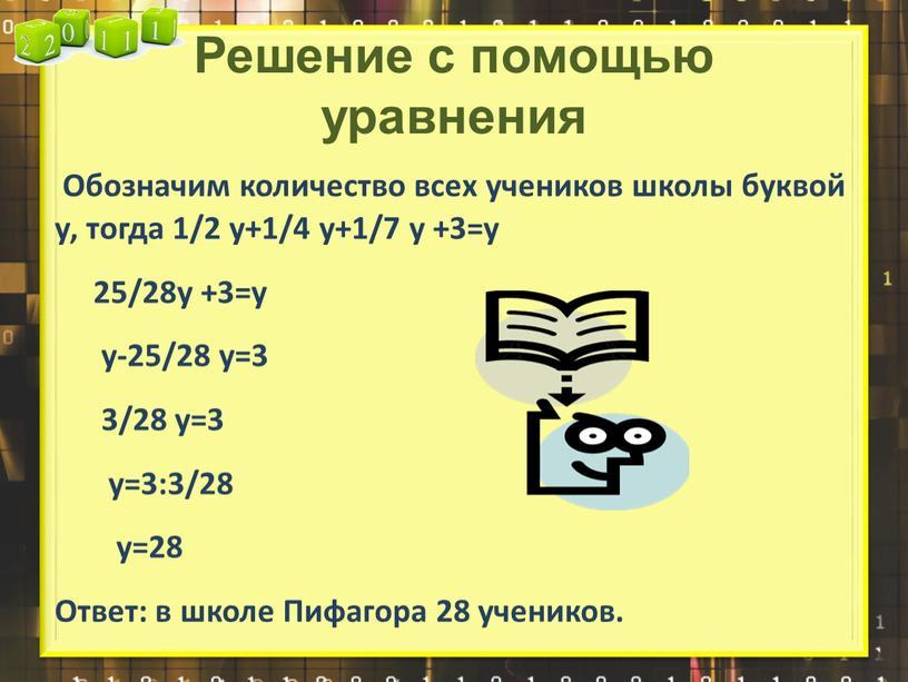 Решение с помощью уравнения Обозначим количество всех учеников школы буквой у, тогда 1/2 у+1/4 у+1/7 у +3=у 25/28у +3=у у-25/28 у=3 3/28 у=3 у=3:3/28 у=28