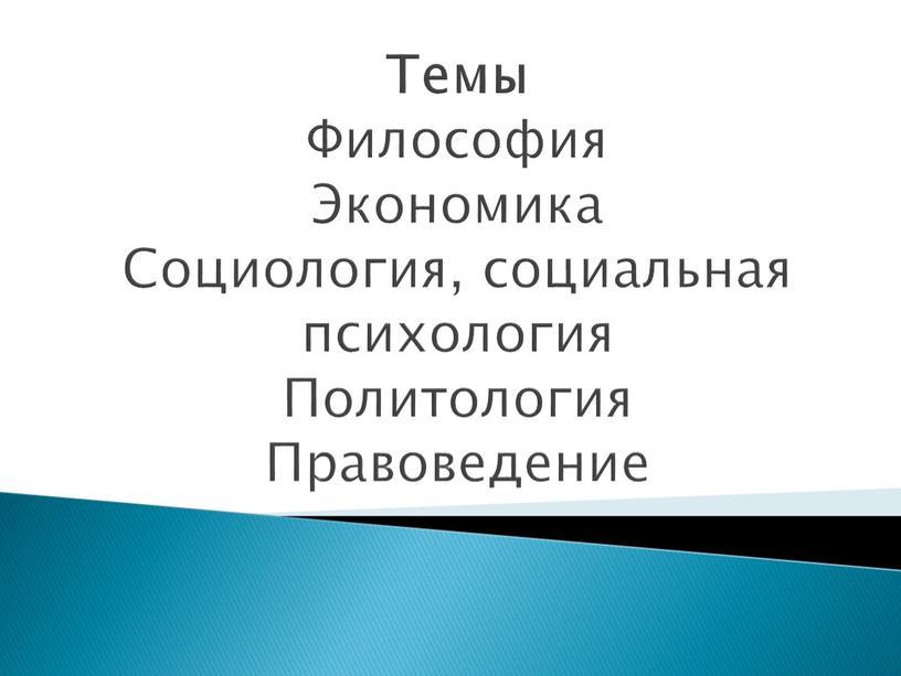 Темы Философия Экономика Социология, социальная психология