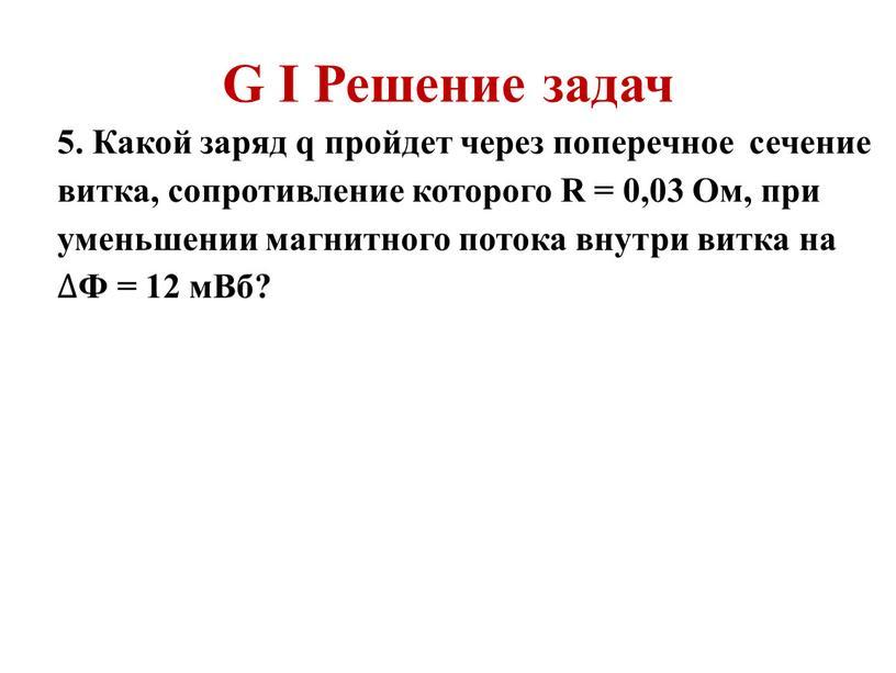 G I Решение задач 5. Какой заряд q пройдет через поперечное сечение витка, сопротивление которого