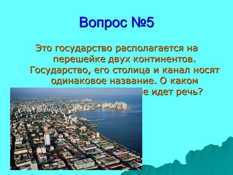 Вопрос №5 Это государство располагается на перешейке двух континентов