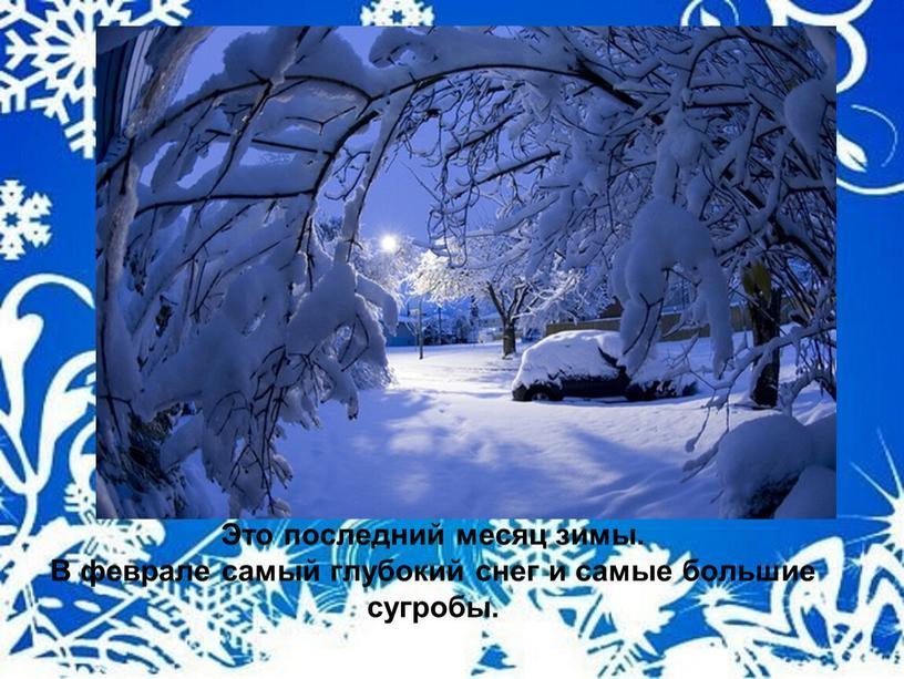 Это последний месяц зимы. В феврале самый глубокий снег и самые большие сугробы