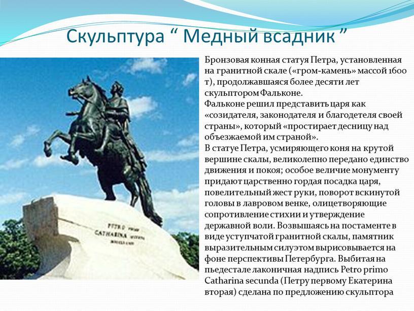 Бронзовая конная статуя Петра, установленная на гранитной скале («гром-камень» массой 1600 т), продолжавшаяся более десяти лет скульптором