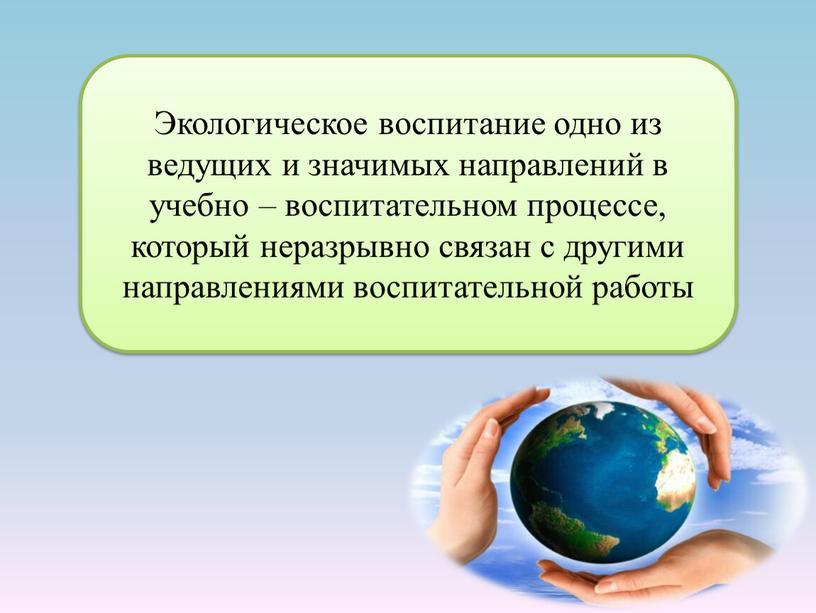 Экологическое воспитание одно из ведущих и значимых направлений в учебно – воспитательном процессе, который неразрывно связан с другими направлениями воспитательной работы