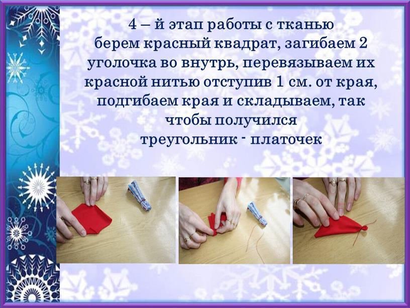 4 – й этап работы с тканью берем красный квадрат, загибаем 2 уголочка во внутрь, перевязываем их красной нитью отступив 1 см. от края, подгибаем…