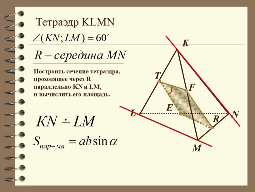 L M N K E F R T Тетраэдр KLMN Построить сечение тетраэдра, проходящее через