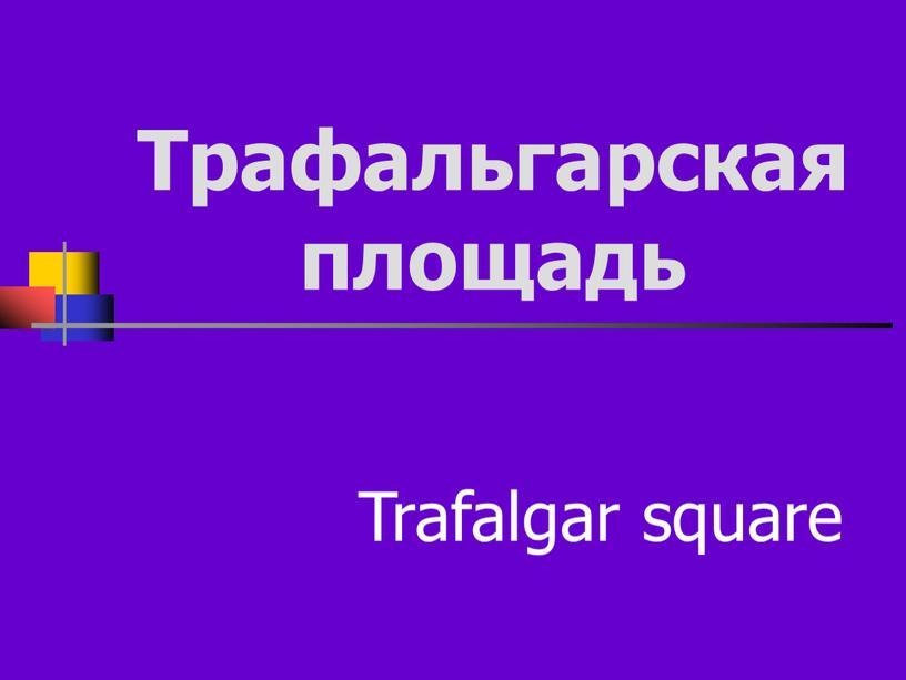 Трафальгарская площадь Trafalgar square